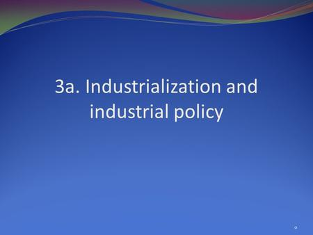 3a. Industrialization and industrial policy 0. Overview Rationales for industrialization SEA industrialization patterns Industrial promotion policies,