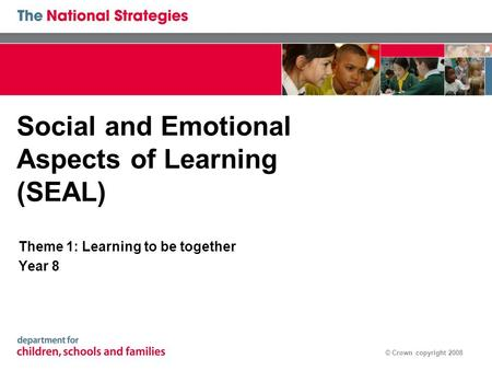 © Crown copyright 2008 Social and Emotional Aspects of Learning (SEAL) Theme 1: Learning to be together Year 8.