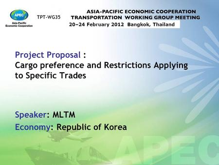TPT-WG35 20–24 February 2012 Bangkok, Thailand Project Proposal : Cargo preference and Restrictions Applying to Specific Trades Speaker: MLTM Economy: