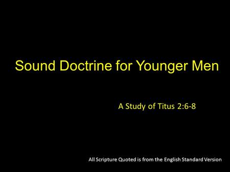 Sound Doctrine for Younger Men A Study of Titus 2:6-8 All Scripture Quoted is from the English Standard Version.
