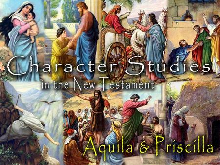Aquila & Priscilla: About Them First mentioned in Acts 18 in Corinth –Paul on his 2 nd missionary journey (Ac. 15:36- 18:22; 1 Cor. 2:3) Aquila was a.