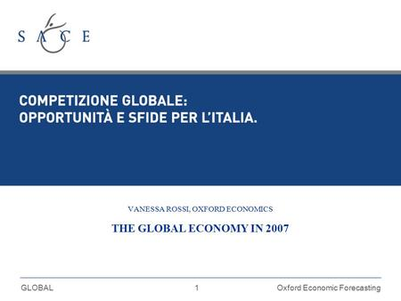 1 GLOBALOxford Economic Forecasting VANESSA ROSSI, OXFORD ECONOMICS THE GLOBAL ECONOMY IN 2007.