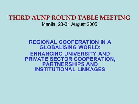 THIRD AUNP ROUND TABLE MEETING Manila, 28-31 August 2005 REGIONAL COOPERATION IN A GLOBALISING WORLD: ENHANCING UNIVERSITY AND PRIVATE SECTOR COOPERATION,
