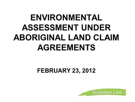 ENVIRONMENTAL ASSESSMENT UNDER ABORIGINAL LAND CLAIM AGREEMENTS FEBRUARY 23, 2012.