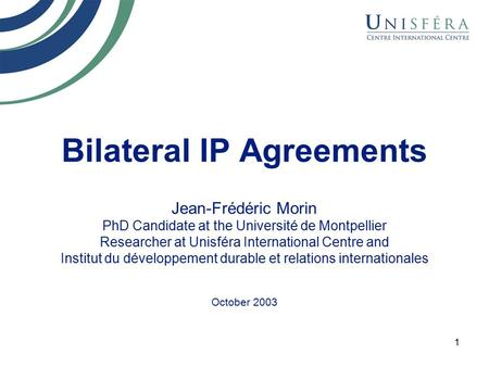 1 Bilateral IP Agreements Jean-Frédéric Morin PhD Candidate at the Université de Montpellier Researcher at Unisféra International Centre and Institut du.