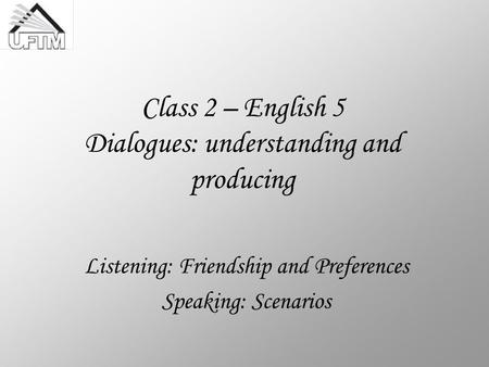 Class 2 – English 5 Dialogues: understanding and producing Listening: Friendship and Preferences Speaking: Scenarios.