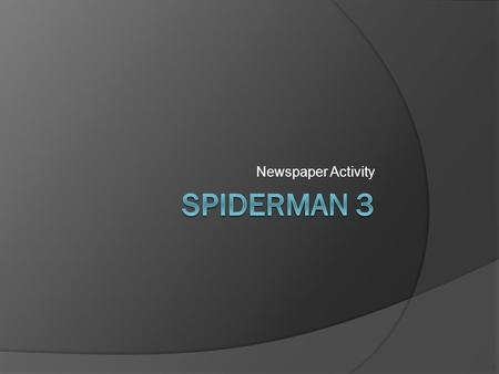 Newspaper Activity. Watch the entire film of Spiderman 3 and – using the handouts provided...  Write a feature article on some aspect of the film. This.