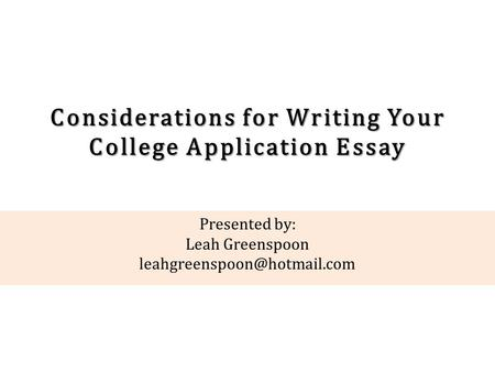 Considerations for Writing Your College Application Essay Presented by: Leah Greenspoon