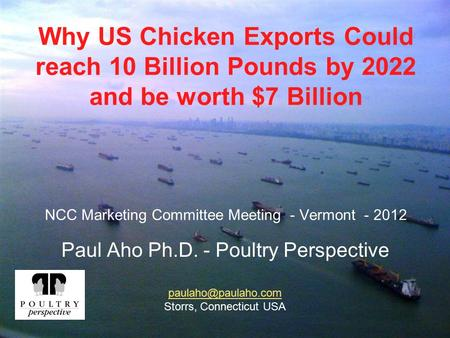 Why US Chicken Exports Could reach 10 Billion Pounds by 2022 and be worth $7 Billion NCC Marketing Committee Meeting - Vermont - 2012 Paul Aho Ph.D. -