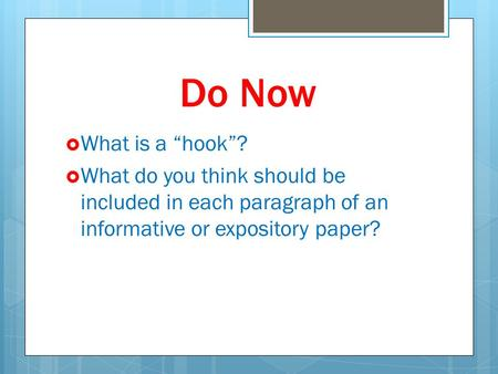 "Do Now  What is a ""hook""?  What do you think should be included in each paragraph of an informative or expository paper?"