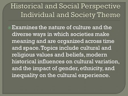  Examines the nature of culture and the diverse ways in which societies make meaning and are organized across time and space. Topics include cultural.