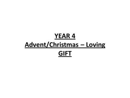 YEAR 4 Advent/Christmas – Loving GIFT. YEAR 4 GIFT LF1 God's gift of love and friendship. LF2 God sent Jesus. LF3 Isaiah looked forward to the gift of.