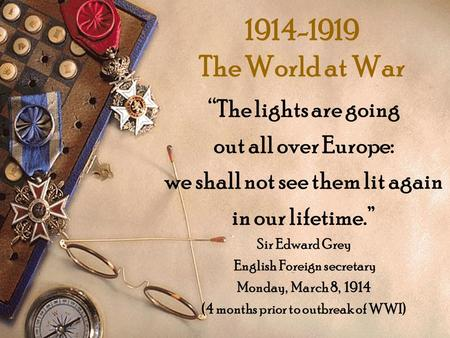"1914-1919 The World at War ""The lights are going out all over Europe: we shall not see them lit again in our lifetime."" Sir Edward Grey English Foreign."