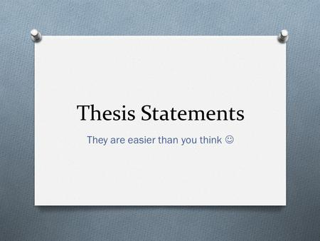 Thesis Statements They are easier than you think.