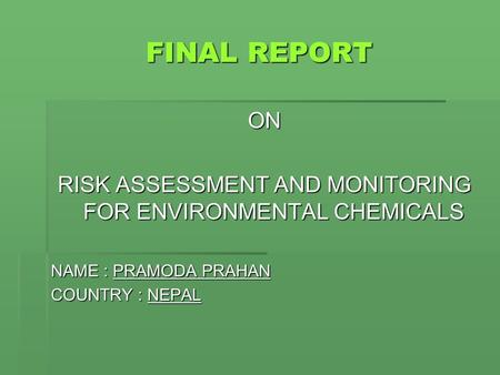 FINAL REPORT FINAL REPORT ON RISK ASSESSMENT AND MONITORING FOR ENVIRONMENTAL CHEMICALS NAME : PRAMODA PRAHAN COUNTRY : NEPAL.