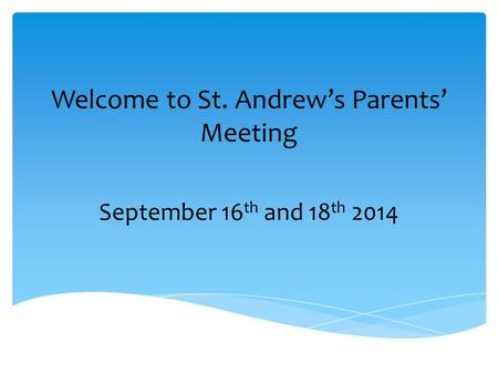 Welcome to St. Andrew's Parents' Meeting September 16 th and 18 th 2014.