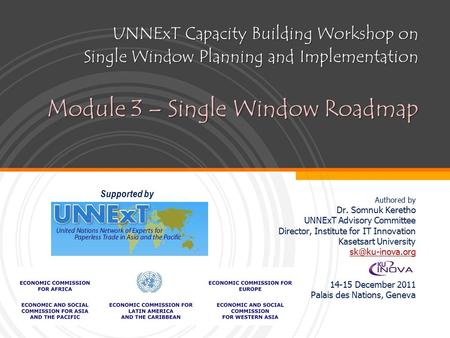 UNNExT Capacity Building Workshop on Single Window Planning and Implementation Module 3 – Single Window Roadmap Authored by Dr. Somnuk Keretho UNNExT Advisory.