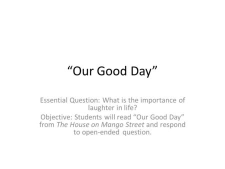 """Our Good Day"" Essential Question: What is the importance of laughter in life? Objective: Students will read ""Our Good Day"" from The House on Mango Street."
