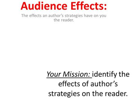 Your Mission: identify the effects of author's strategies on the reader. Audience Effects: The effects an author's strategies have on you the reader.