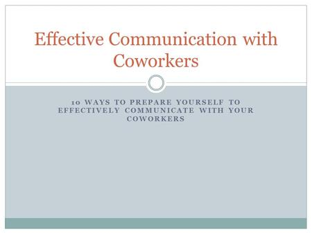 10 WAYS TO PREPARE YOURSELF TO EFFECTIVELY COMMUNICATE WITH YOUR COWORKERS Effective Communication with Coworkers.