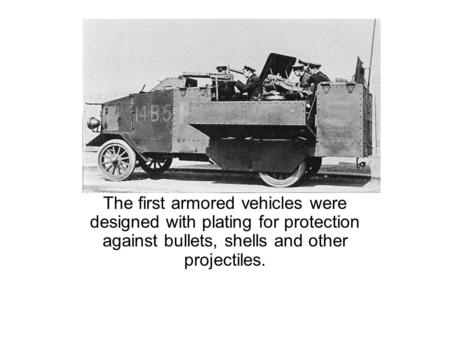 The first armored vehicles were designed with plating for protection against bullets, shells and other projectiles.