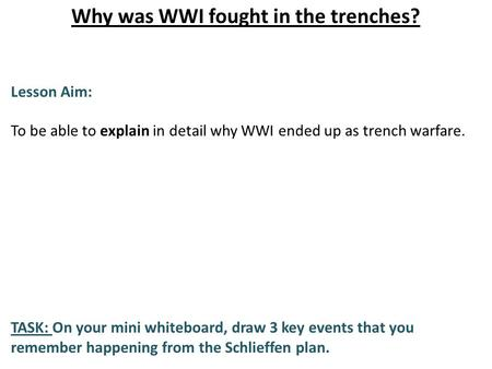 Why was WWI fought in the trenches? Lesson Aim: To be able to explain in detail why WWI ended up as trench warfare. TASK: On your mini whiteboard, draw.