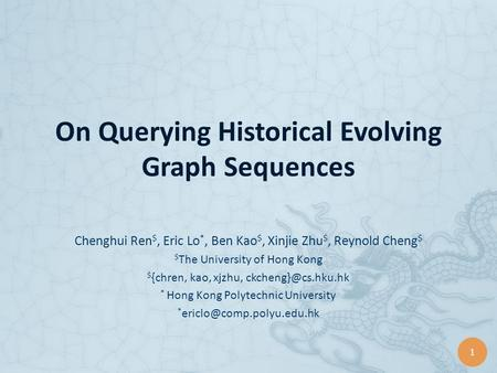1 On Querying Historical Evolving Graph Sequences Chenghui Ren $, Eric Lo *, Ben Kao $, Xinjie Zhu $, Reynold Cheng $ $ The University of Hong Kong $ {chren,
