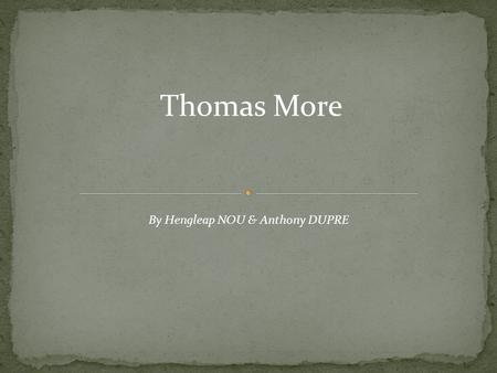 Thomas More By Hengleap NOU & Anthony DUPRE. Thomas More Born: February 1478 Died: July 1535.