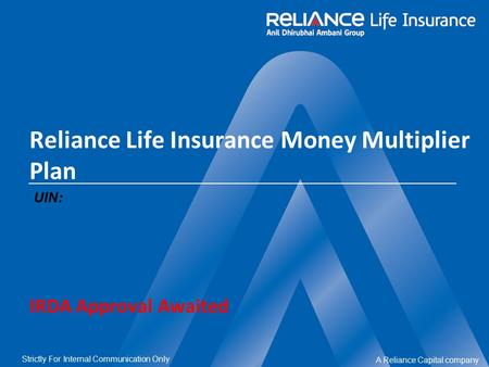 A Reliance Capital company Strictly For Internal Communication Only Reliance Life Insurance Money Multiplier Plan UIN: IRDA Approval Awaited.