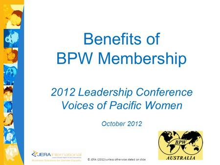 © JERA (2012) unless otherwise stated on slide Benefits of BPW Membership cc 2012 Leadership Conference Voices of Pacific Women October 2012.