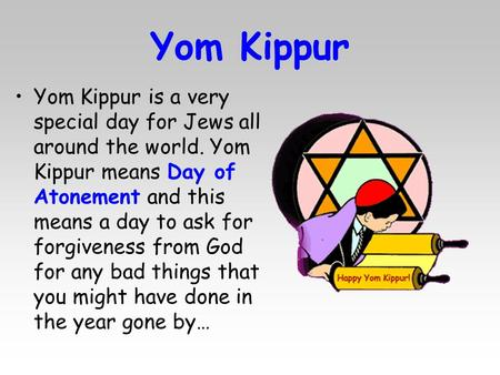 Yom Kippur Yom Kippur is a very special day for Jews all around the world. Yom Kippur means Day of Atonement and this means a day to ask for forgiveness.
