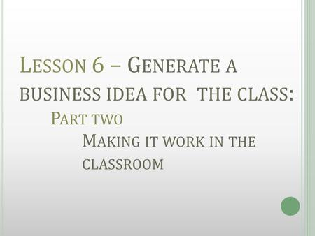 L ESSON 6 – G ENERATE A BUSINESS IDEA FOR THE CLASS : P ART TWO M AKING IT WORK IN THE CLASSROOM.
