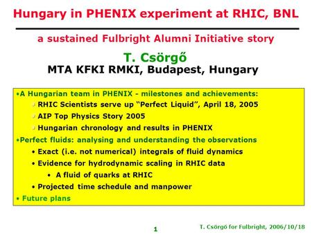 T. Csörgő for Fulbright, 2006/10/18 1 T. Csörgő MTA KFKI RMKI, Budapest, Hungary Hungary in PHENIX experiment at RHIC, BNL a sustained Fulbright Alumni.