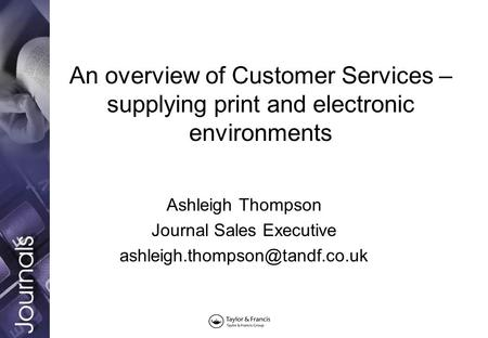 An overview of Customer Services – supplying print and electronic environments Ashleigh Thompson Journal Sales Executive
