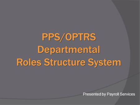 PPS/OPTRS Departmental Roles Structure System Presented by Payroll Services.