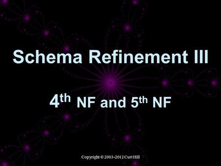 Copyright © 2003-2012 Curt Hill Schema Refinement III 4 th NF and 5 th NF.