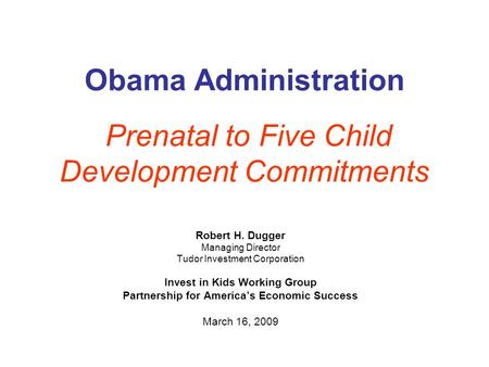 Obama Administration Prenatal to Five Child Development Commitments Robert H. Dugger Managing Director Tudor Investment Corporation Invest in Kids Working.