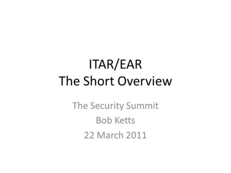 ITAR/EAR The Short Overview The Security Summit Bob Ketts 22 March 2011.