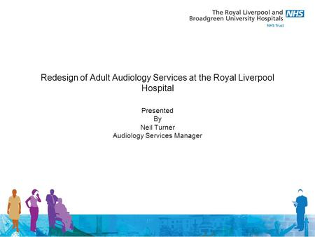 Redesign of Adult Audiology Services at the Royal Liverpool Hospital Presented By Neil Turner Audiology Services Manager.