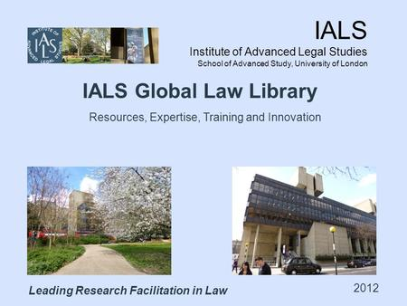 IALS Institute of Advanced Legal Studies School of Advanced Study, University of London Leading Research Facilitation in Law IALS Global Law Library 2012.