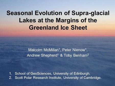 Seasonal Evolution of Supra-glacial Lakes at the Margins of the Greenland Ice Sheet Malcolm McMillan 1, Peter Nienow 1, Andrew Shepherd 1 & Toby Benham.