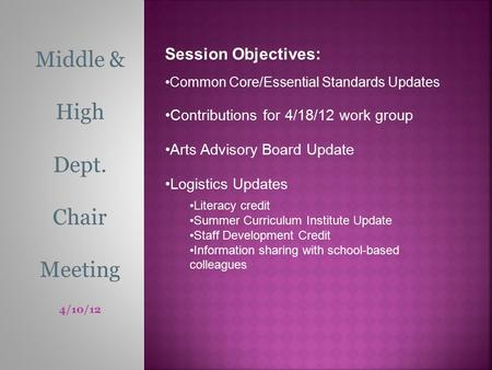 Middle & High Dept. Chair Meeting 4/10/12 Session Objectives: Common Core/Essential Standards Updates Contributions for 4/18/12 work group Arts Advisory.