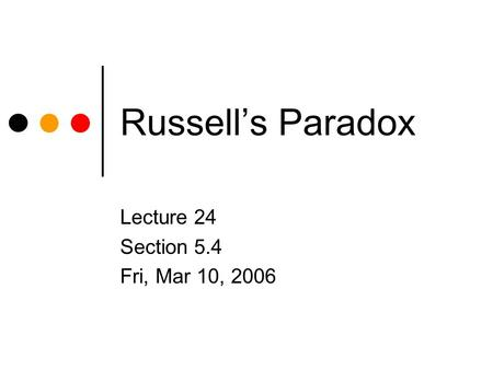 Russell's Paradox Lecture 24 Section 5.4 Fri, Mar 10, 2006.