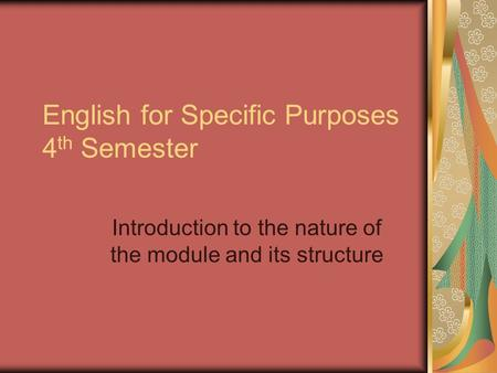 English for Specific Purposes 4 th Semester Introduction to the nature of the module and its structure.