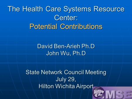 The Health Care Systems Resource Center: Potential Contributions David Ben-Arieh Ph.D John Wu, Ph.D State Network Council Meeting July 29, Hilton Wichita.