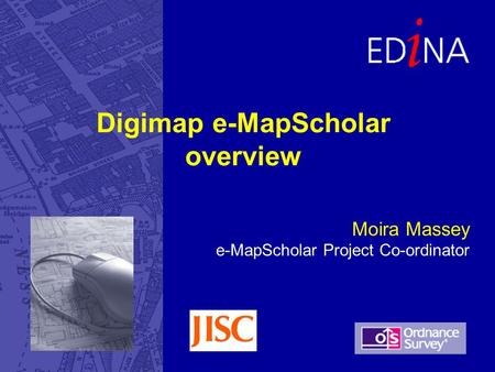 Moira Massey e-MapScholar Project Co-ordinator Digimap e-MapScholar overview.