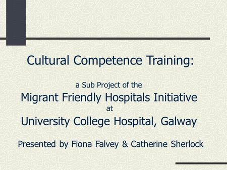 Cultural Competence Training: a Sub Project of the Migrant Friendly Hospitals Initiative at University College Hospital, Galway Presented by Fiona Falvey.