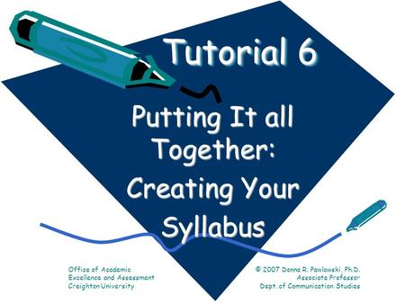 Tutorial 6 Putting It all Together: Creating Your Syllabus Office of Academic Excellence and Assessment Creighton University © 2007 Donna R. Pawlowski,
