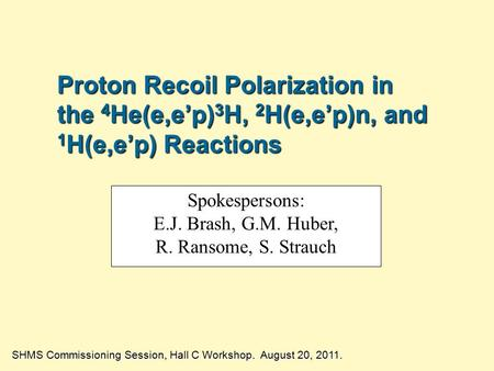Proton Recoil Polarization in the 4 He(e,e'p) 3 H, 2 H(e,e'p)n, and 1 H(e,e'p) Reactions SHMS Commissioning Session, Hall C Workshop. August 20, 2011.