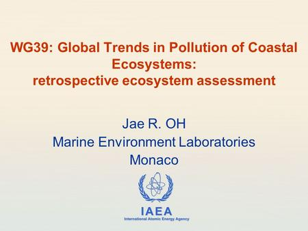 IAEA International Atomic Energy Agency WG39: Global Trends in Pollution of Coastal Ecosystems: retrospective ecosystem assessment Jae R. OH Marine Environment.